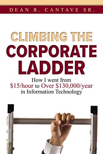 Climbing the Corporate Ladder: How I Went from $15/hour to over $130,000/year in Information Technology  by Dean Cantave