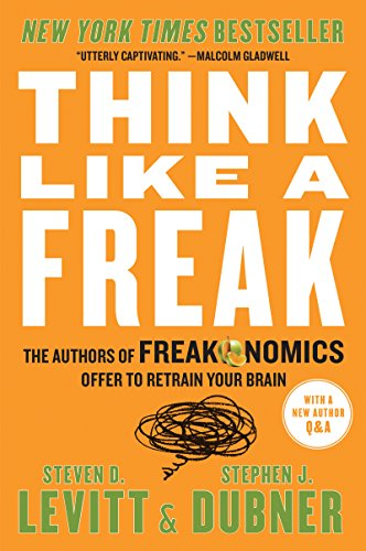 Think Like a Freak: The Authors of Freakonomics Offer to Retrain Your Brain  by Steven D. Levitt
