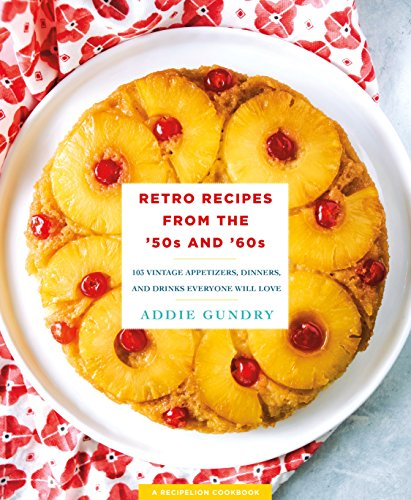 Retro Recipes from the '50s and '60s: 103 Vintage Appetizers, Dinners, and Drinks Everyone Will Love (RecipeLion)  by Addie Gundry