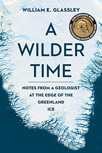 A Wilder Time: Notes from a Geologist at the Edge of the Greenland Ice  by William E. Glassley