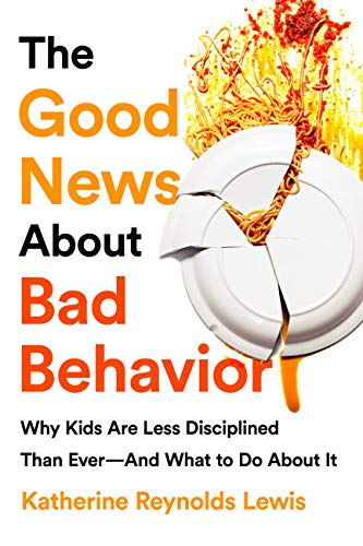 The Good News About Bad Behavior: Why Kids Are Less Disciplined Than Ever-And What to Do About It  by Katherine Reynolds Lewis