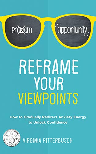 Reframe Your Viewpoints: How to Gradually Redirect Anxiety Energy to Unlock Confidence  by Virginia Ritterbusch