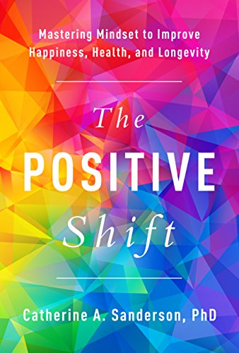 The Positive Shift: Mastering Mindset to Improve Happiness, Health, and Longevity  by Catherine A. Sanderson