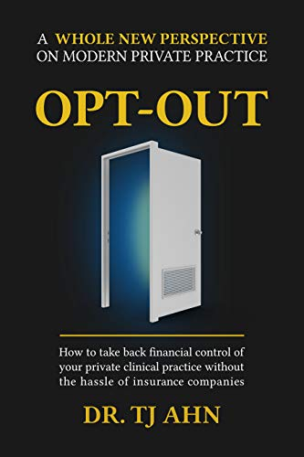 Opt-Out: How to Take Back Financial Control of Your Private Clinical Practice Without the Hassle of Insurance Companies  by TJ Ahn