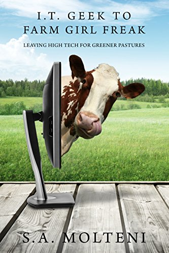 I.T. Geek to Farm Girl Freak: Leaving High Tech for Greener Pastures  by S.A. Molteni