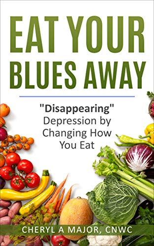 Eat Your Blues Away: Disappearing Depression by Changing How You Eat  by Cheryl A Major