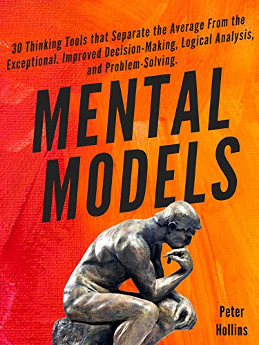 Mental Models: 30 Thinking Tools that Separate the Average From the Exceptional. Improved Decision-Making, Logical Analysis, and Problem-Solving.  by Peter Hollins