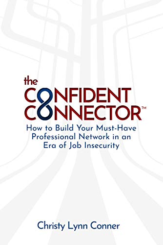 The Confident Connector™: How to Build Your Must-Have Professional Network in an Era of Job Insecurity  by Christy Conner