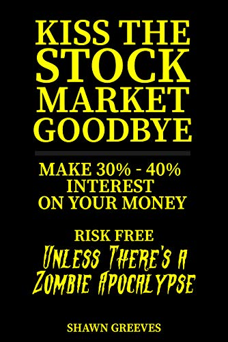 Kiss the Stock Market Goodbye: Make 30% - 40% Interest on Your Money Risk Free (Unless Theres a Zombie Apocalypse)  by Shawn Greeves
