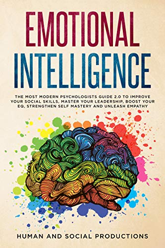 Emotional Intelligence: The Most Modern Psychologists Guide 2.0 to Improve Your Social Skills, Master Your Leadership, Boost Your EQ, Strengthen Self-Mastery and Unleash Empathy  by Human and Social Productions