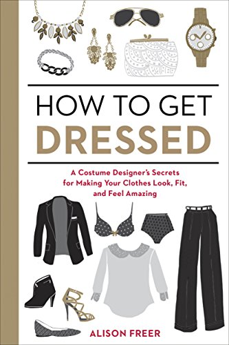 How to Get Dressed: A Costume Designer's Secrets for Making Your Clothes Look, Fit, and Feel Amazing  by Alison Freer