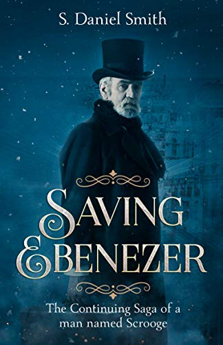 Saving Ebenezer: The Continuing Saga of a man named Scrooge  by S. Daniel Smith
