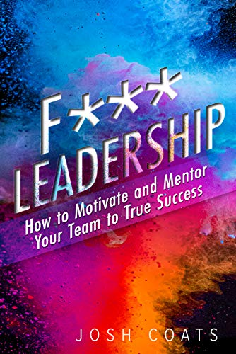 F*** Leadership: How to Motivate and Mentor Your Team to True Success  by Josh Coats