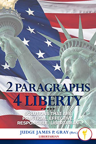 2 Paragraphs 4 Liberty: Solutions that are Practical, Effective, Responsible, Libertarian by Gray (Ret.), Judge James P.