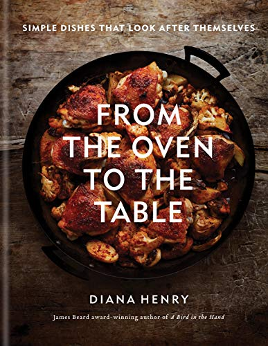 From the Oven to the Table: Simple dishes that look after themselves  by Diana Henry