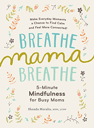 Breathe, Mama, Breathe: 5-Minute Mindfulness for Busy Moms                                                 by Shonda  Moralis MSW  LCSW