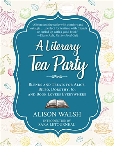 A Literary Tea Party: Blends and Treats for Alice, Bilbo, Dorothy, Jo, and Book Lovers Everywhere                                                 by Alison Walsh