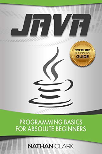 Java: Programming Basics for Absolute Beginners (Step-By-Step Java Book 1)                                                 by Nathan Clark