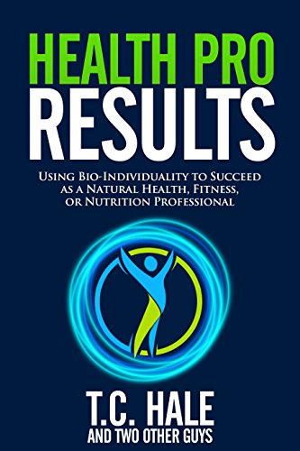Health Pro Results: Using Bio-Individuality To Succeed As A Natural Health, Fitness, Or Nutrition Professional                                                 by T.C. Hale