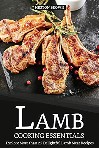 Lamb Cooking Essentials: Explore More than 25 Delightful Lamb Meat Recipes                                                 by Heston Brown