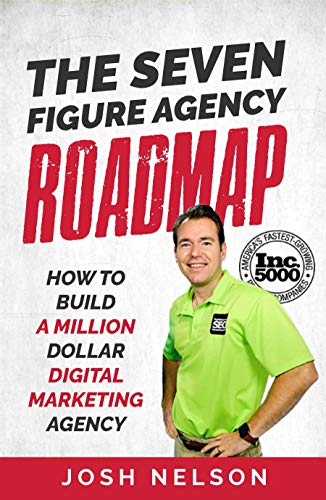 The Seven Figure Agency Roadmap: How to Build a Million Dollar Digital Marketing Agency                                                 by Josh Nelson