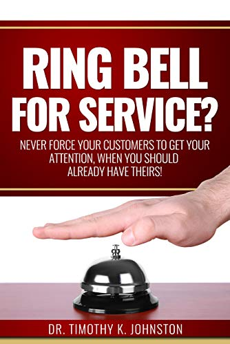 Ring Bell for Service?: Never Force Your Customers to Get Your Attention, When You Should Already Have Theirs! by Dr. Timothy K.  Johnston