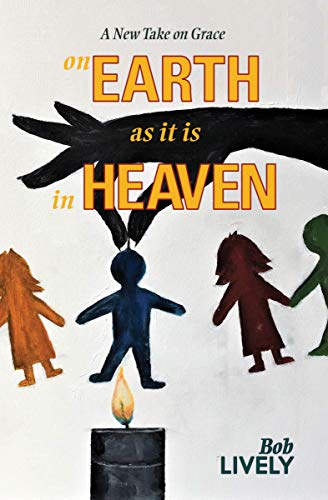 On EARTH as it is in HEAVEN by Bob Lively