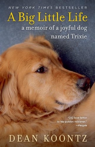 A Big Little Life: A Memoir of a Joyful Dog Named Trixie by Dean Koontz