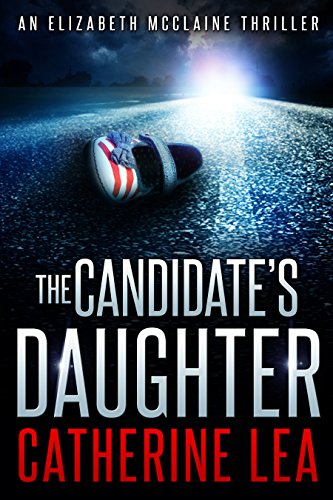 The Candidate's Daughter: A Gripping Thriller (An Elizabeth McClaine Thriller Book 1)                                                 by Catherine Lea