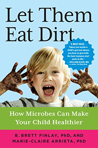 Let Them Eat Dirt: How Microbes Can Make Your Child Healthier by B. Brett Finlay