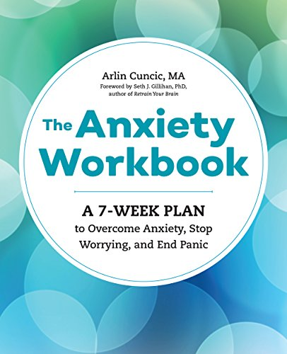The Anxiety Workbook: A 7-Week Plan to Overcome Anxiety, Stop Worrying, and End Panic by Arlin Cuncic