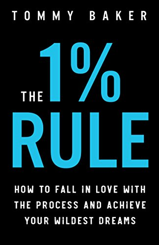 The 1% Rule: How to Fall in Love with the Process and Achieve Your Wildest Dreams                                                 by Tommy Baker