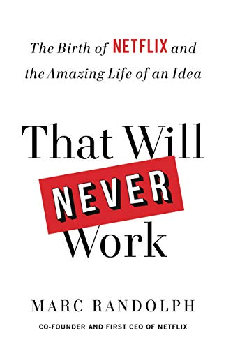 That Will Never Work: The Birth of Netflix and the Amazing Life of an Idea                                                 by Marc Randolph