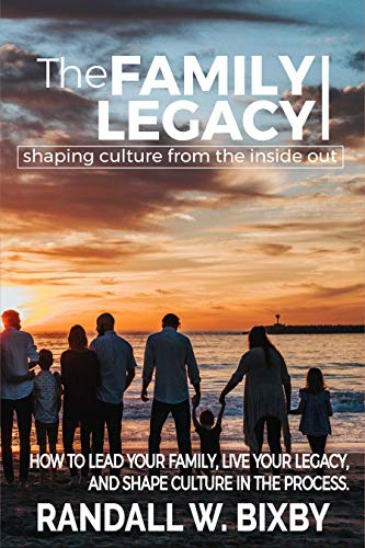 The Family Legacy - Shaping Culture from the Inside Out: How to Lead Your Family, Live Your Legacy, and Shape Culture in the Process                                                 by Randall W. Bixby