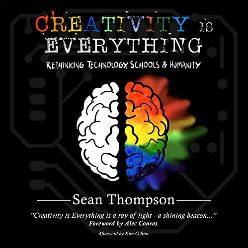 Creativity is Everything: Rethinking Technology, Schools & Humanity                                                 by Sean Thompson