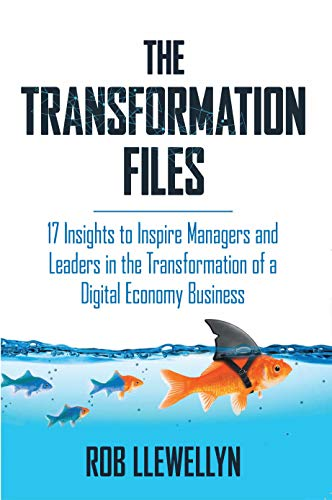 The Transformation Files: 17 Insights to Inspire Managers and Leaders in the Transformation of a Digital Economy Business                                                 by Rob Llewellyn