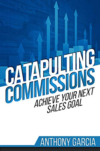 Catapulting Commissions: Achieve Your Next Sales Goal                                                 by Anthony Garcia