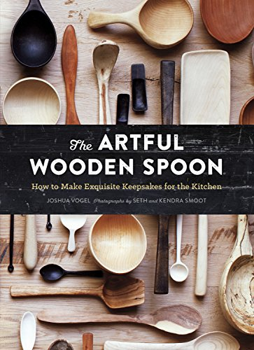 The Artful Wooden Spoon: How to Make Exquisite Keepsakes for the Kitchen by Joshua Vogel
