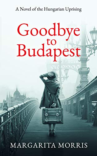 Goodbye to Budapest: A Novel of the Hungarian Uprising                                                 by Margarita Morris
