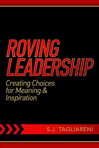 Roving Leadership: Creating Choices for Meaning & Inspiration             by S.J.  Tagliareni