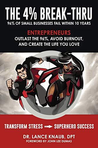 The 4% Break-Thru: 96% of Small Business Owners Fail Within 10 Years. Entrepreneurs: Outlast the 96%, Avoid Burnout, and Create the Life You Love                                                 by Dr. Lance Knaub