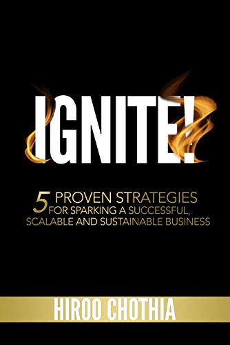Ignite!: 5 Proven Strategies To Sparking Your Successful, Scalable and Sustainable Business             by Hiroo Chothia