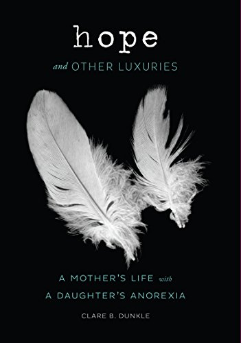 Hope and Other Luxuries: A Mother's Life with a Daughter's Anorexia by Clare B. Dunkle
