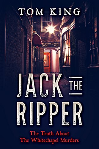 Jack The Ripper: The Truth About The Whitechapel Murders             by Tom King