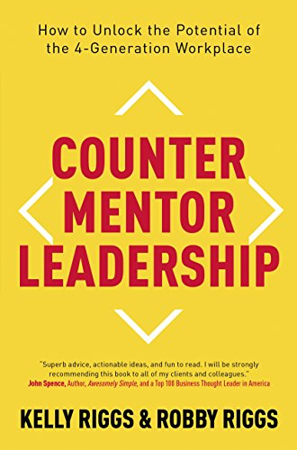 Counter Mentor Leadership: How to Unlock the Potential of the 4-Generation Workplace by Kelly S. Riggs