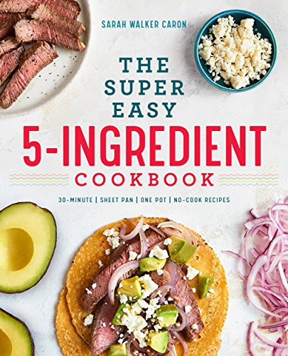 The Super Easy 5-Ingredient Cookbook by Sarah Walker Caron