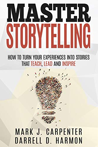 Master Storytelling: How to Turn Your Experiences into Stories that Teach, Lead, and Inspire by Mark Carpenter