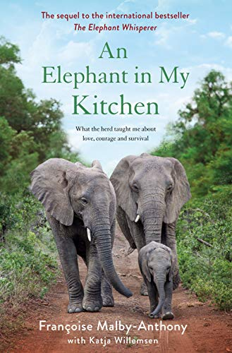 An Elephant in My Kitchen: What the Herd Taught Me About Love, Courage and Survival by Françoise Malby-Anthony