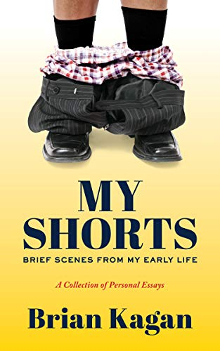 My Shorts: Brief Scenes from My Early Life; A Collection of Personal Essays by Brian Kagan