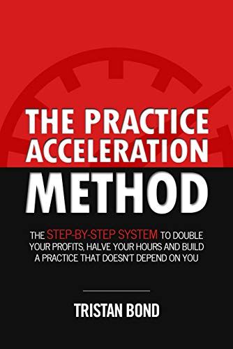 The Practice Acceleration Method: The Step-By-Step System to Double Your Profits, Halve Your Hours and Build a Practice That Doesn't Depend On You             by Tristan Bond